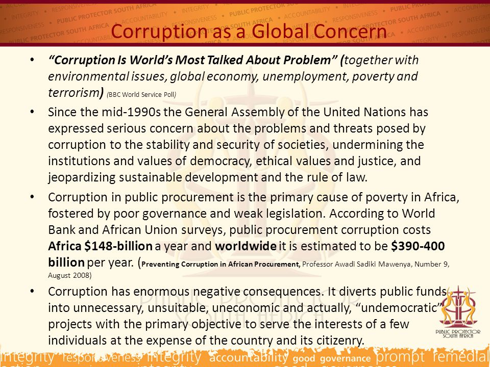 Corruption as a Global Concern Corruption Is World's Most Talked About Problem (together with environmental issues, global economy, unemployment, poverty and terrorism) (BBC World Service Poll) Since the mid-1990s the General Assembly of the United Nations has expressed serious concern about the problems and threats posed by corruption to the stability and security of societies, undermining the institutions and values of democracy, ethical values and justice, and jeopardizing sustainable development and the rule of law.