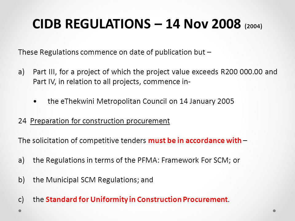 CIDB ACT – 13 Nov 2000 (other) CHAPTER THREE : REGISTER OF CONTRACTORS 33 Regulations 1)The Minister may, by notice in the Gazette, make regulations not inconsistent with this Act with regard to any matter that is required or permitted to be prescribed in terms of this Act and any other matter for the better execution of this Act or in relation to any power granted or function or duty imposed by this Act.