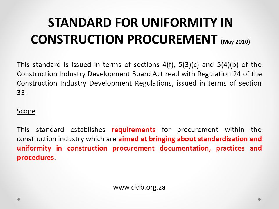 CIDB REGULATIONS – 14 Nov 2008 (2004) These Regulations commence on date of publication but – a)Part III, for a project of which the project value exceeds R200 000.00 and Part IV, in relation to all projects, commence in- the eThekwini Metropolitan Council on 14 January 2005 24 Preparation for construction procurement The solicitation of competitive tenders must be in accordance with – a)the Regulations in terms of the PFMA: Framework For SCM; or b)the Municipal SCM Regulations; and c)the Standard for Uniformity in Construction Procurement.