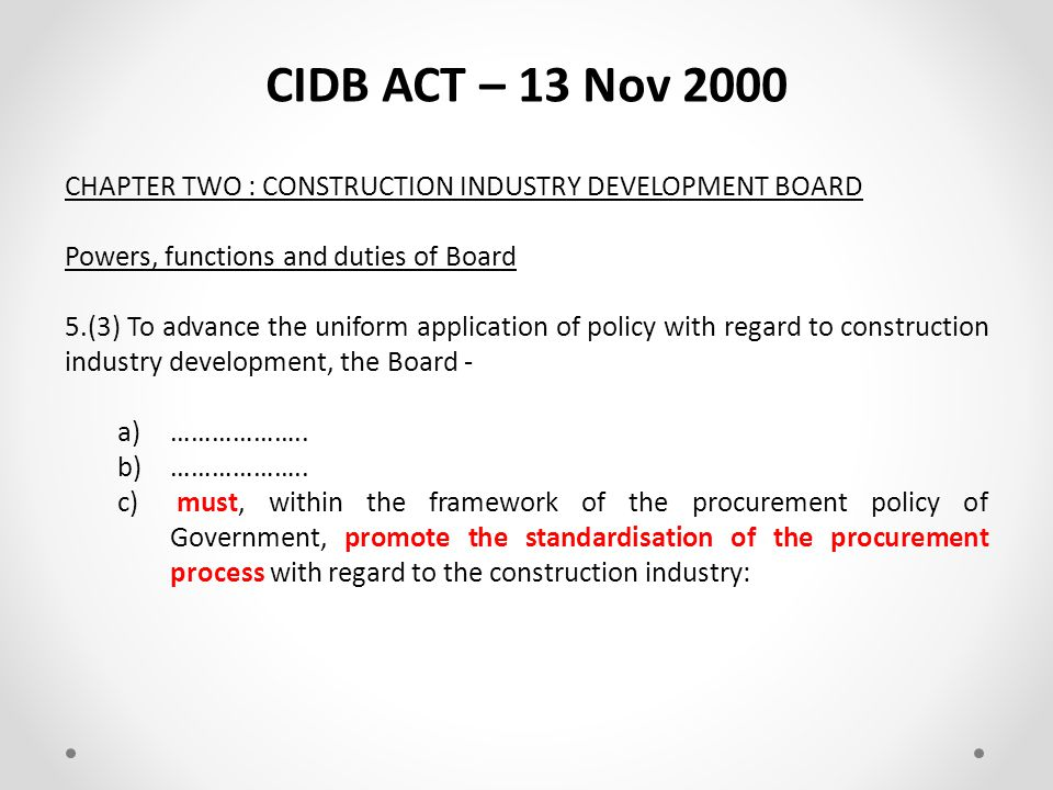 CIDB ACT – 13 Nov 2000 CHAPTER TWO : CONSTRUCTION INDUSTRY DEVELOPMENT BOARD Objects of Board 4.The objects of the Board are to - (f)promote, establish or endorse – (i)uniform standards; and (ii)ethical standards, that regulate the actions, practices and procedures of parties engaged in construction contracts.
