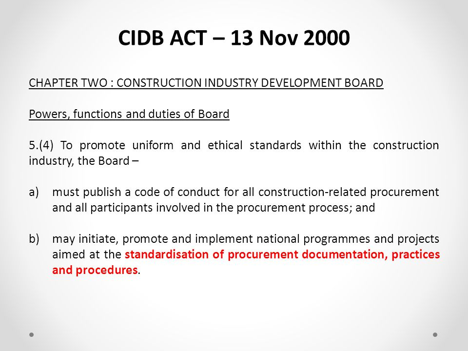 CIDB ACT – 13 Nov 2000 CHAPTER TWO : CONSTRUCTION INDUSTRY DEVELOPMENT BOARD Powers, functions and duties of Board 5.(3) To advance the uniform application of policy with regard to construction industry development, the Board - a)………………..