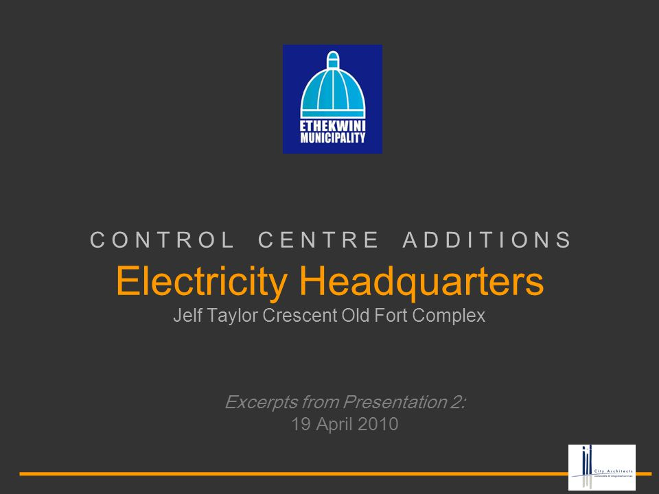 C O N T R O L C E N T R E A D D I T I O N S Electricity Headquarters Jelf Taylor Crescent Old Fort Complex Excerpts from Presentation 2: 19 April 2010