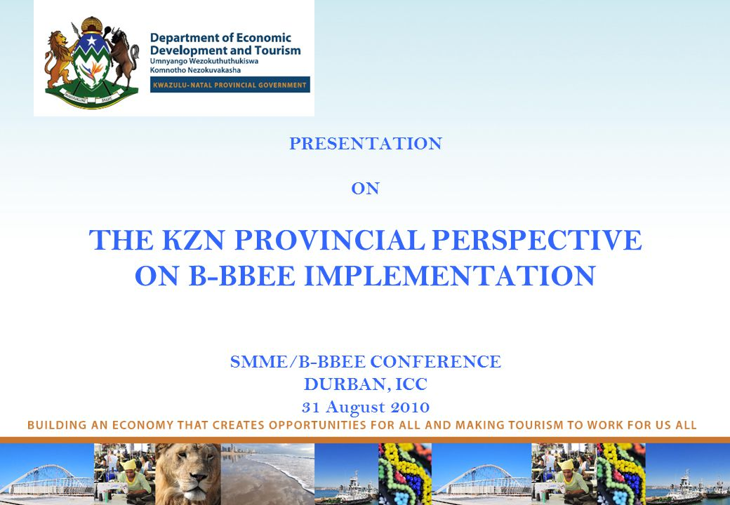 PRESENTATION ON THE KZN PROVINCIAL PERSPECTIVE ON B-BBEE IMPLEMENTATION SMME/B-BBEE CONFERENCE DURBAN, ICC 31 August 2010