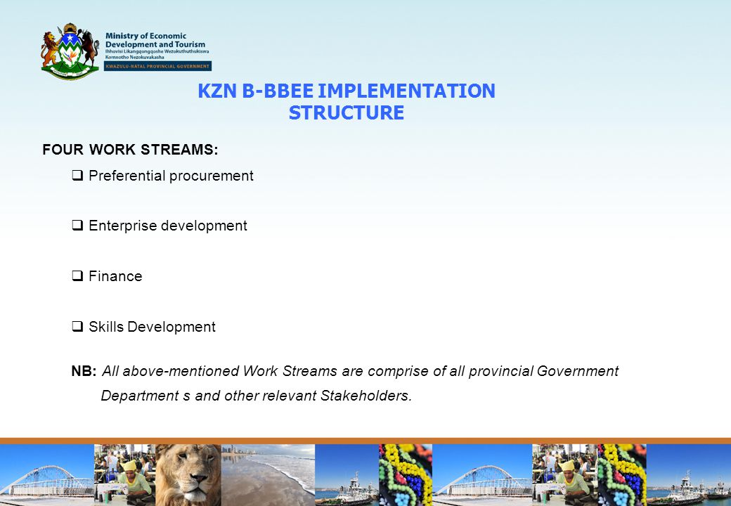 KZN B-BBEE IMPLEMENTATION STRUCTURE FOUR WORK STREAMS:  Preferential procurement  Enterprise development  Finance  Skills Development NB: All above-mentioned Work Streams are comprise of all provincial Government Department s and other relevant Stakeholders.