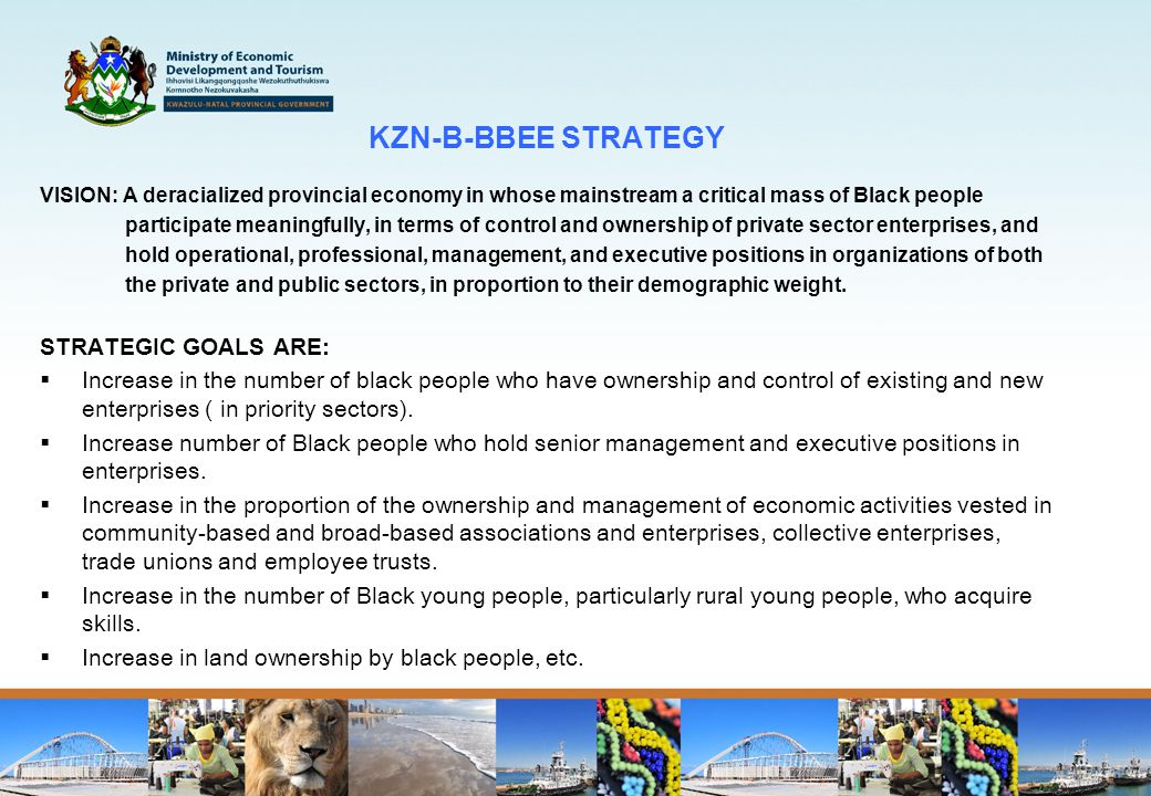 KZN-B-BBEE STRATEGY VISION: A deracialized provincial economy in whose mainstream a critical mass of Black people participate meaningfully, in terms of control and ownership of private sector enterprises, and hold operational, professional, management, and executive positions in organizations of both the private and public sectors, in proportion to their demographic weight.