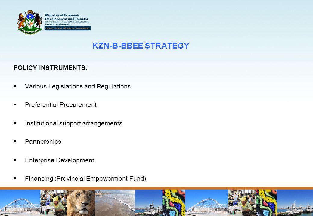 KZN-B-BBEE STRATEGY POLICY INSTRUMENTS :  Various Legislations and Regulations  Preferential Procurement  Institutional support arrangements  Partnerships  Enterprise Development  Financing (Provincial Empowerment Fund)
