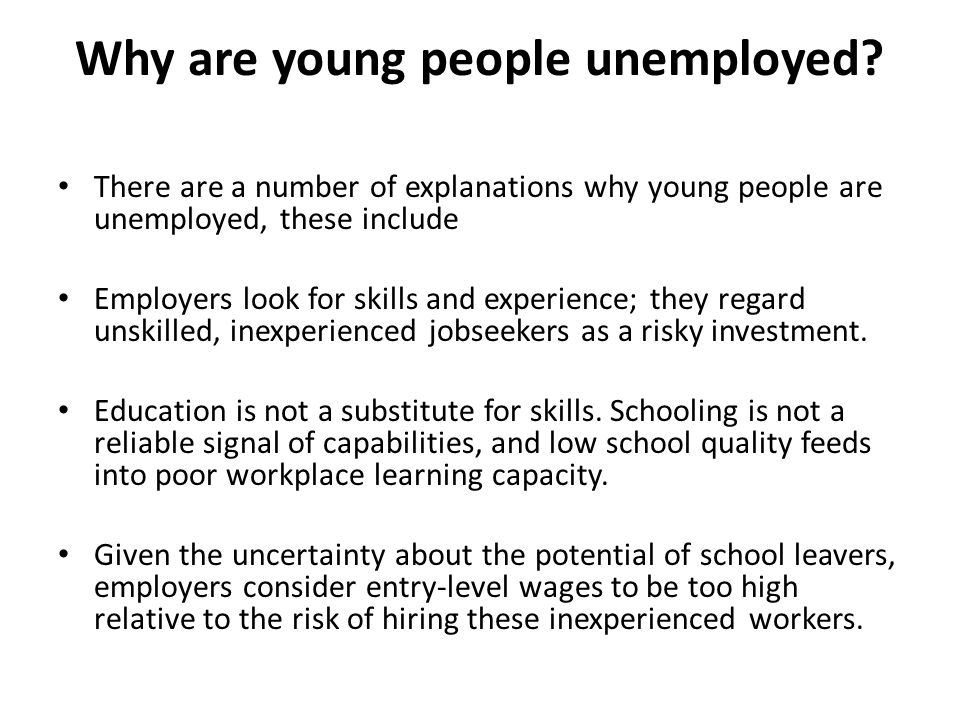 Why are young people unemployed? There are a number of explanations why young people are unemployed, these include Employers look for skills and exper