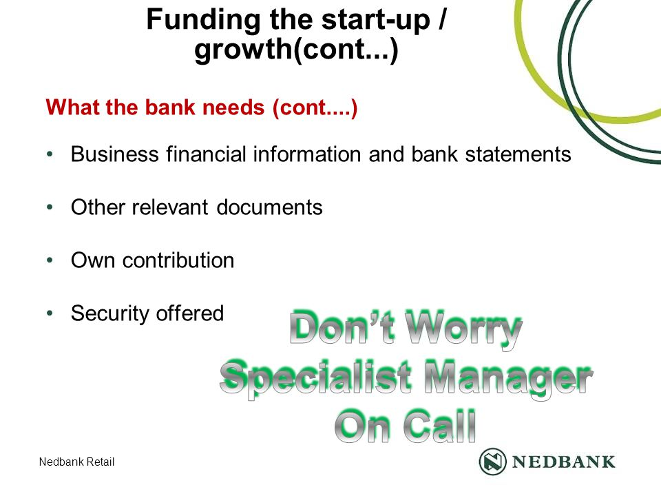 Nedbank Retail Funding the start-up / growth(cont...) What the bank needs (cont....) Business financial information and bank statements Other relevant documents Own contribution Security offered