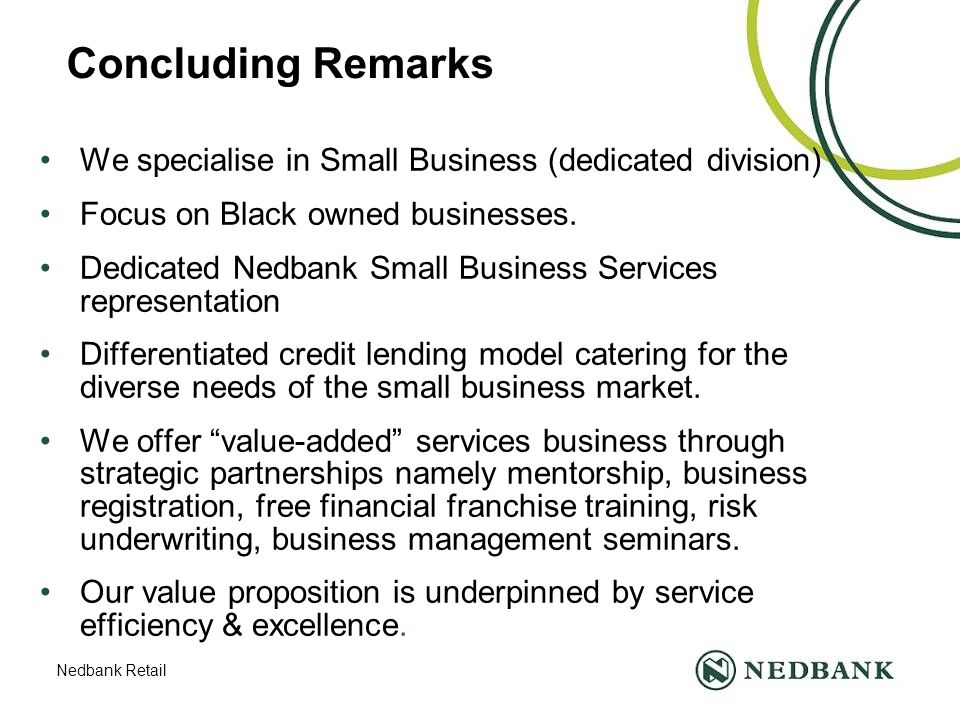 Nedbank Retail Concluding Remarks We specialise in Small Business (dedicated division) Focus on Black owned businesses.