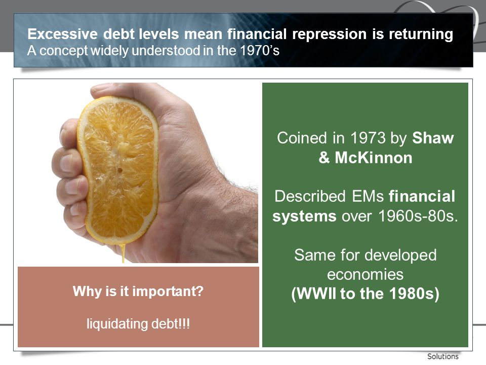 Excessive debt levels mean financial repression is returning A concept widely understood in the 1970's Coined in 1973 by Shaw & McKinnon Described EMs financial systems over 1960s-80s.