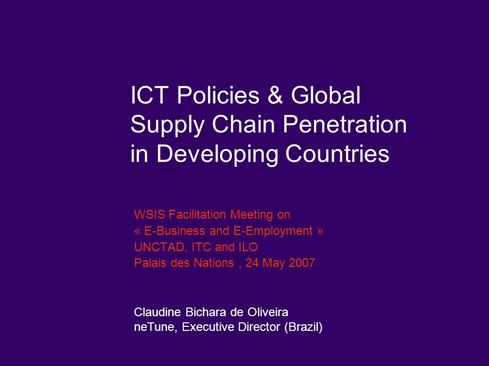 ICT Policies & Global Supply Chain Penetration in Developing Countries WSIS Facilitation Meeting on « E-Business and E-Employment » UNCTAD, ITC and IL