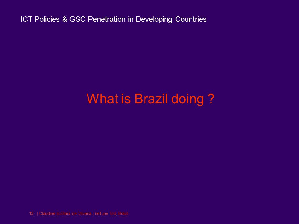 ICT Policies & GSC Penetration in Developing Countries | Claudine Bichara de Oliveira | neTune Ltd, Brazil15 What is Brazil doing