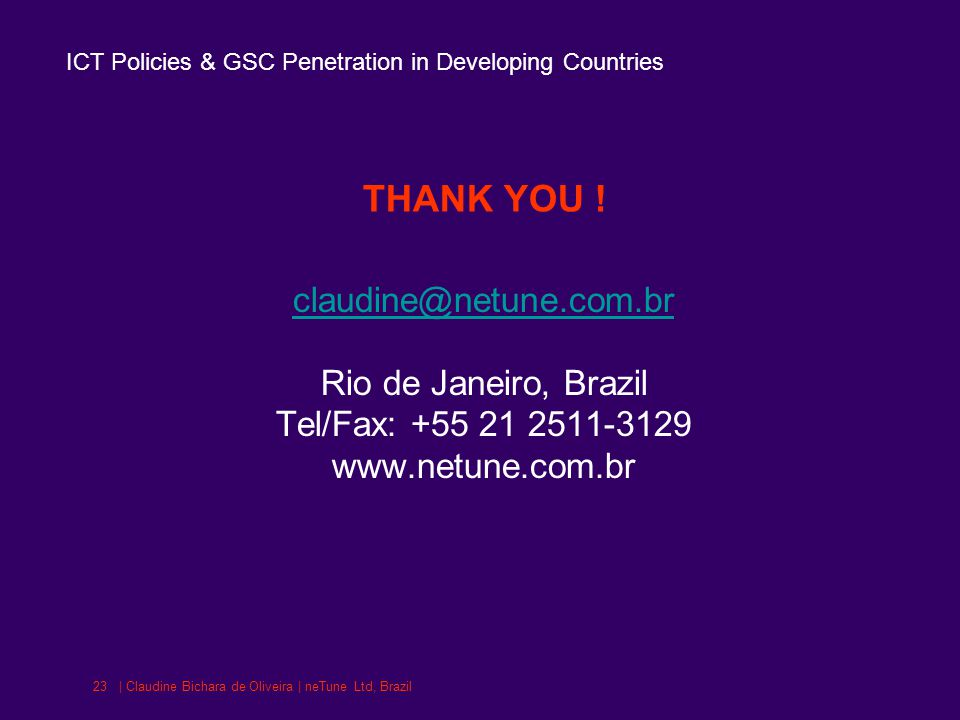 ICT Policies & GSC Penetration in Developing Countries | Claudine Bichara de Oliveira | neTune Ltd, Brazil23 THANK YOU .
