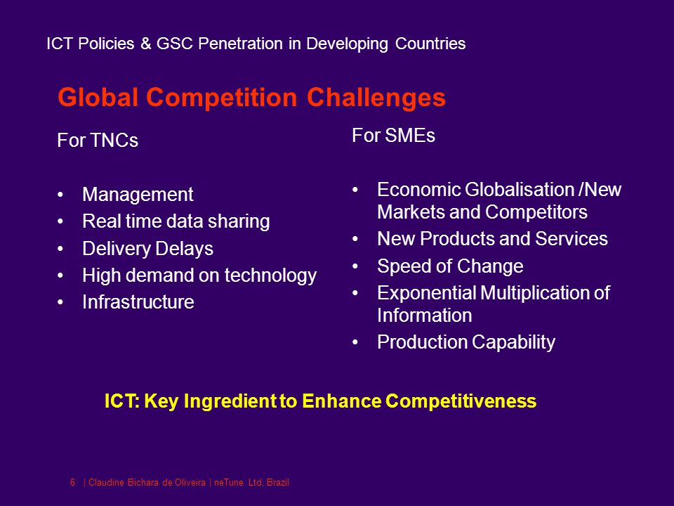 ICT Policies & GSC Penetration in Developing Countries | Claudine Bichara de Oliveira | neTune Ltd, Brazil6 Global Competition Challenges For TNCs Management Real time data sharing Delivery Delays High demand on technology Infrastructure For SMEs Economic Globalisation /New Markets and Competitors New Products and Services Speed of Change Exponential Multiplication of Information Production Capability ICT: Key Ingredient to Enhance Competitiveness