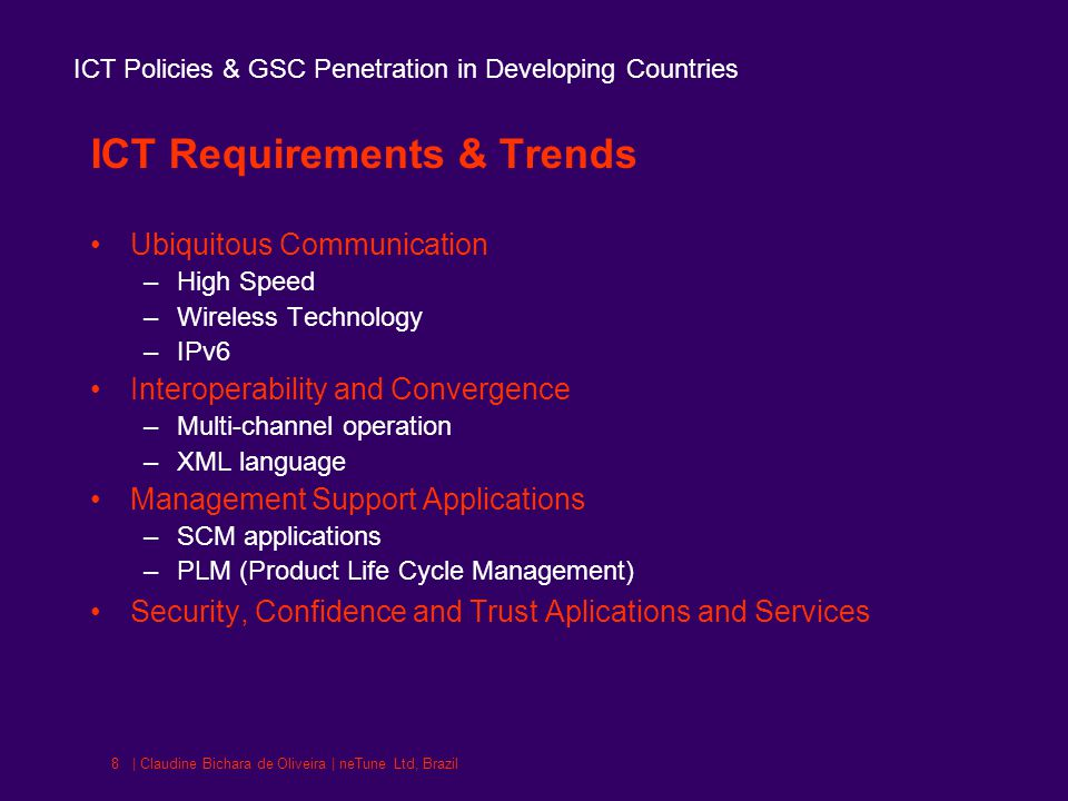 ICT Policies & GSC Penetration in Developing Countries | Claudine Bichara de Oliveira | neTune Ltd, Brazil8 ICT Requirements & Trends Ubiquitous Communication –High Speed –Wireless Technology –IPv6 Interoperability and Convergence –Multi-channel operation –XML language Management Support Applications –SCM applications –PLM (Product Life Cycle Management) Security, Confidence and Trust Aplications and Services