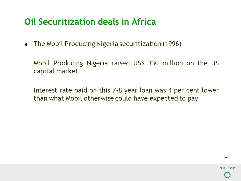 14 Oil Securitization deals in Africa The Mobil Producing Nigeria securitization (1996) Mobil Producing Nigeria raised US$ 330 million on the US capital market Interest rate paid on this 7-8 year loan was 4 per cent lower than what Mobil otherwise could have expected to pay