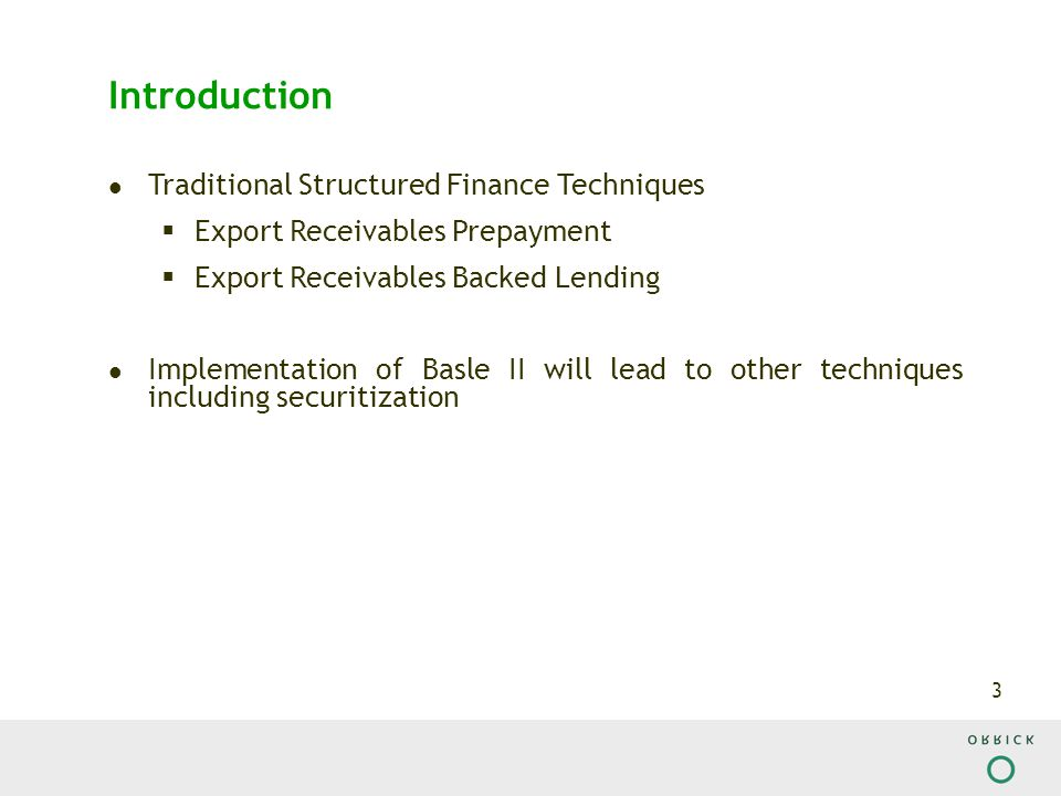 3 Introduction Traditional Structured Finance Techniques  Export Receivables Prepayment  Export Receivables Backed Lending Implementation of Basle II will lead to other techniques including securitization