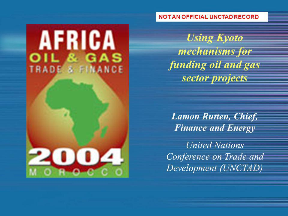 Using Kyoto mechanisms for funding oil and gas sector projects Lamon Rutten, Chief, Finance and Energy United Nations Conference on Trade and Development (UNCTAD) NOT AN OFFICIAL UNCTAD RECORD