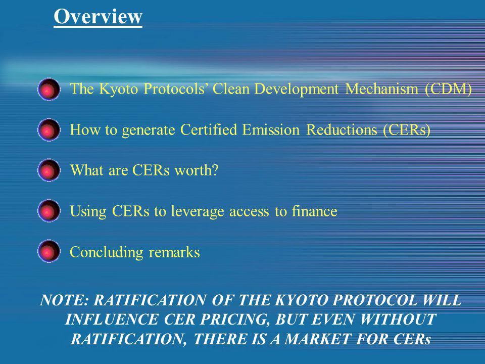 Overview The Kyoto Protocols' Clean Development Mechanism (CDM) How to generate Certified Emission Reductions (CERs) What are CERs worth.