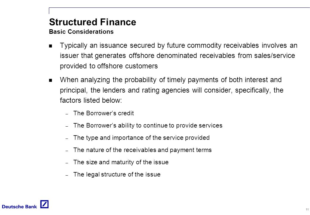 11 Structured Finance Basic Considerations n Typically an issuance secured by future commodity receivables involves an issuer that generates offshore denominated receivables from sales/service provided to offshore customers n When analyzing the probability of timely payments of both interest and principal, the lenders and rating agencies will consider, specifically, the factors listed below: – The Borrower's credit – The Borrower's ability to continue to provide services – The type and importance of the service provided – The nature of the receivables and payment terms – The size and maturity of the issue – The legal structure of the issue