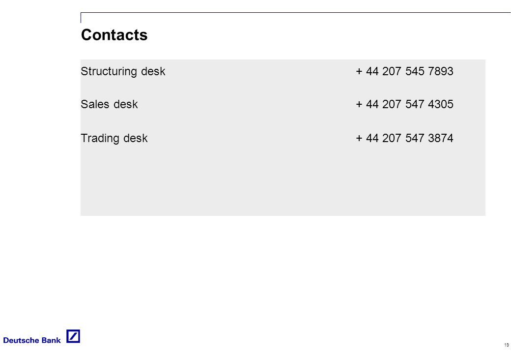 19 Contacts Structuring desk + 44 207 545 7893 Sales desk+ 44 207 547 4305 Trading desk+ 44 207 547 3874