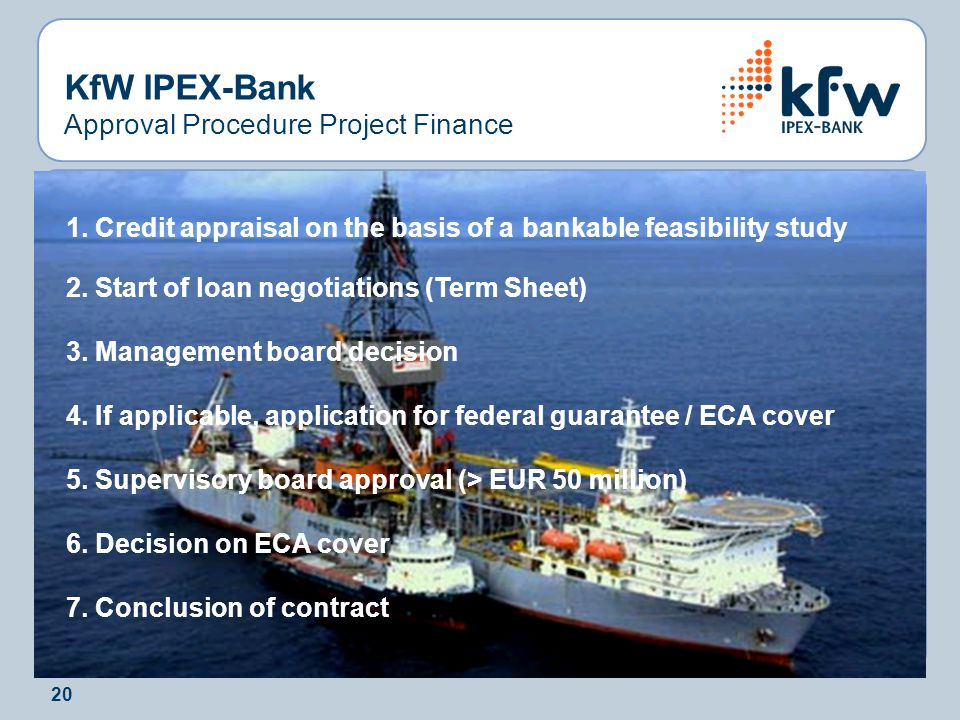 20 KfW IPEX-Bank Approval Procedure Project Finance 1. Credit appraisal on the basis of a bankable feasibility study 2. Start of loan negotiations (Te