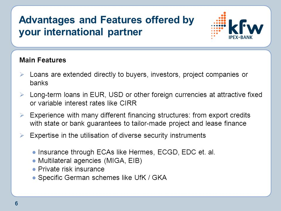 6 Advantages and Features offered by your international partner Main Features  Loans are extended directly to buyers, investors, project companies or