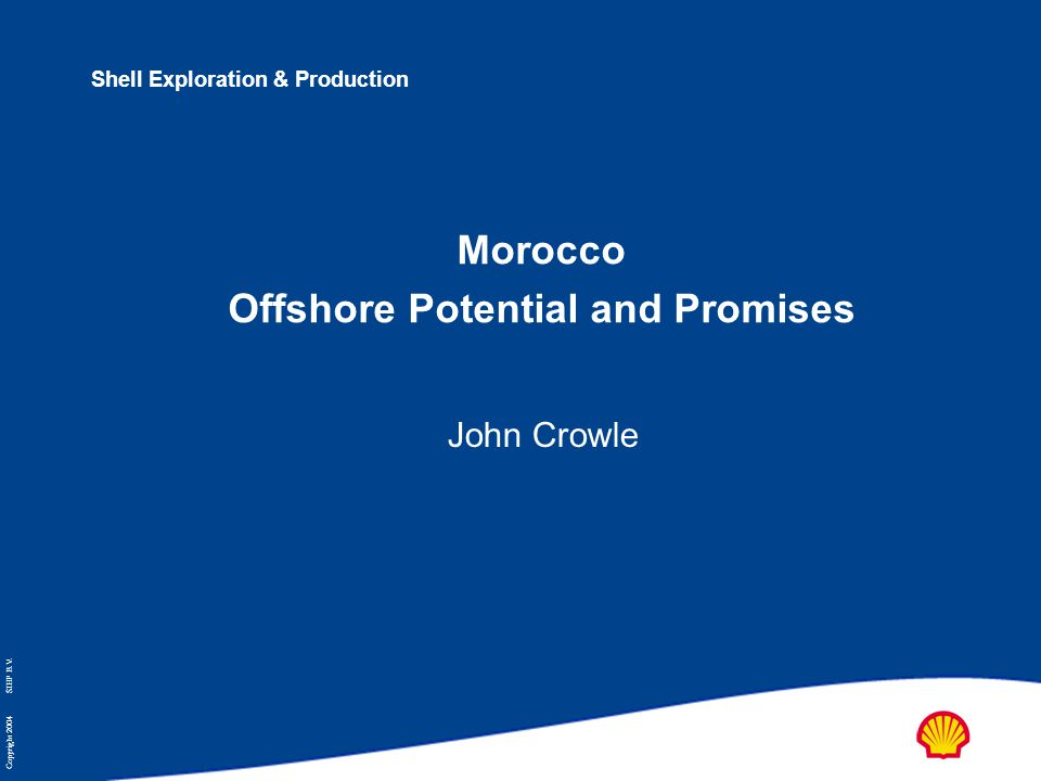 Copyright 2004 SIEP B.V. Shell Exploration & Production Morocco Offshore Potential and Promises John Crowle