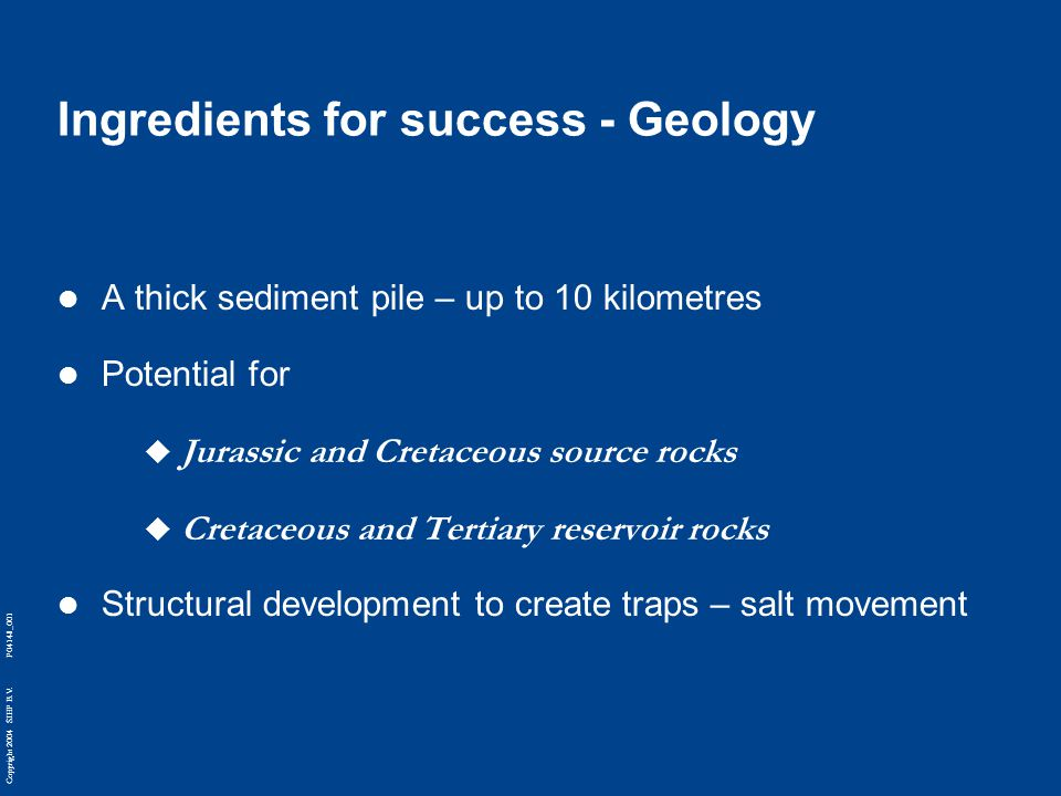 Copyright 2004 SIEP B.V. P04148_001 Ingredients for success - Geology A thick sediment pile – up to 10 kilometres Potential for  Jurassic and Cretace