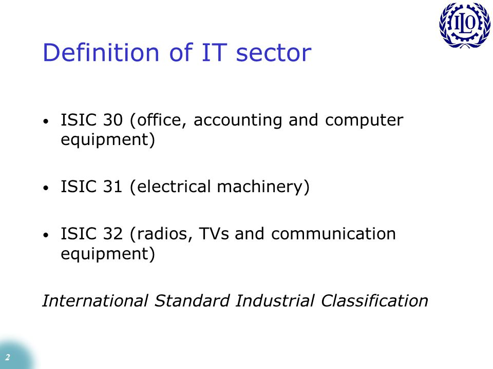 2 Definition of IT sector ISIC 30 (office, accounting and computer equipment) ISIC 31 (electrical machinery) ISIC 32 (radios, TVs and communication equipment) International Standard Industrial Classification
