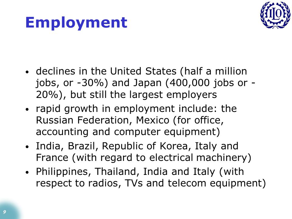 9 Employment declines in the United States (half a million jobs, or -30%) and Japan (400,000 jobs or - 20%), but still the largest employers rapid growth in employment include: the Russian Federation, Mexico (for office, accounting and computer equipment) India, Brazil, Republic of Korea, Italy and France (with regard to electrical machinery) Philippines, Thailand, India and Italy (with respect to radios, TVs and telecom equipment)
