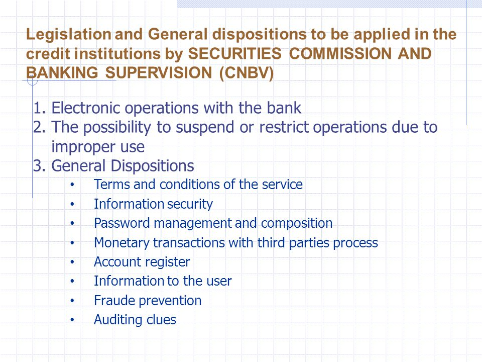 1.Electronic operations with the bank 2.The possibility to suspend or restrict operations due to improper use 3.General Dispositions Terms and conditions of the service Information security Password management and composition Monetary transactions with third parties process Account register Information to the user Fraude prevention Auditing clues Legislation and General dispositions to be applied in the credit institutions by SECURITIES COMMISSION AND BANKING SUPERVISION (CNBV)
