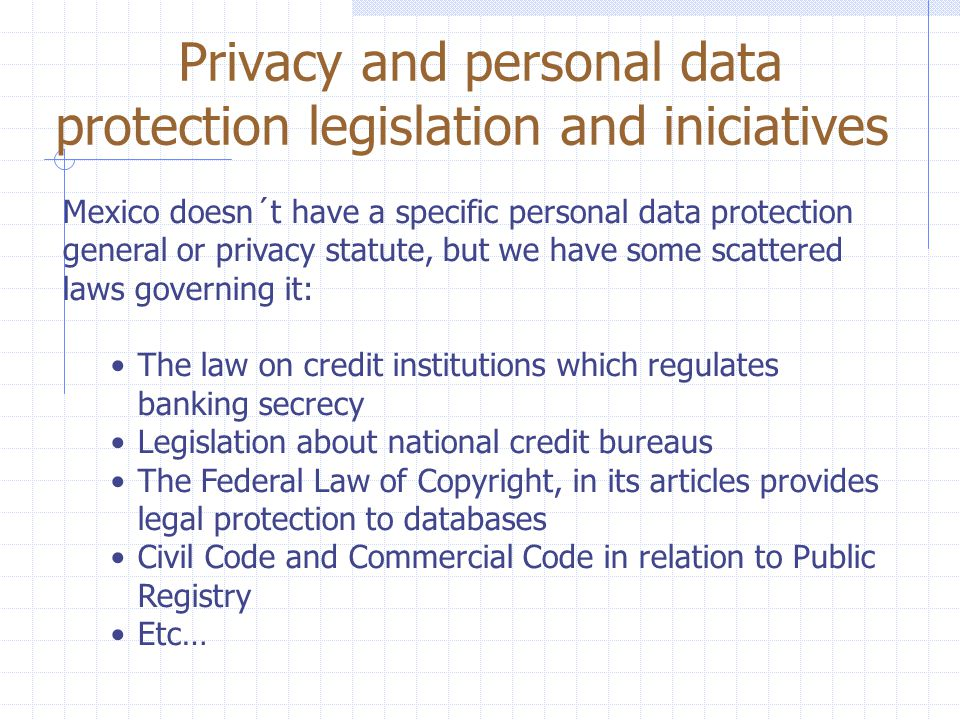 Privacy and personal data protection legislation and iniciatives Mexico doesn´t have a specific personal data protection general or privacy statute, but we have some scattered laws governing it: The law on credit institutions which regulates banking secrecy Legislation about national credit bureaus The Federal Law of Copyright, in its articles provides legal protection to databases Civil Code and Commercial Code in relation to Public Registry Etc…