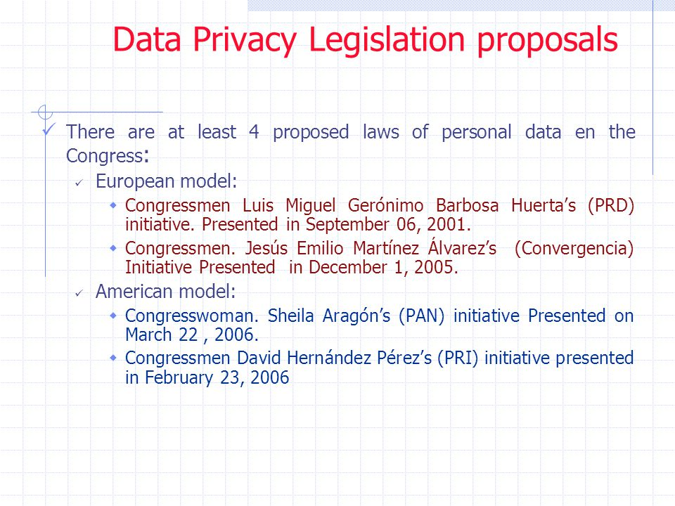 Data Privacy Legislation proposals There are at least 4 proposed laws of personal data en the Congress : European model:  Congressmen Luis Miguel Gerónimo Barbosa Huerta's (PRD) initiative.