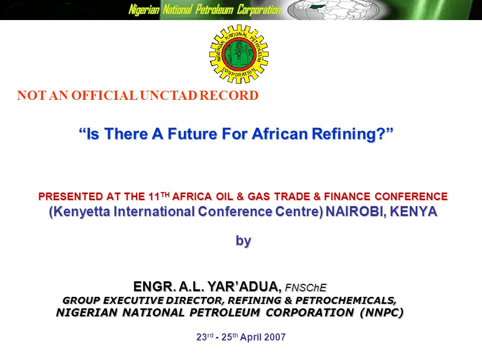 PRESENTED AT THE 11 TH AFRICA OIL & GAS TRADE & FINANCE CONFERENCE (Kenyetta International Conference Centre) NAIROBI, KENYA by 23 rd - 25 th April 2007 Is There A Future For African Refining? ENGR.