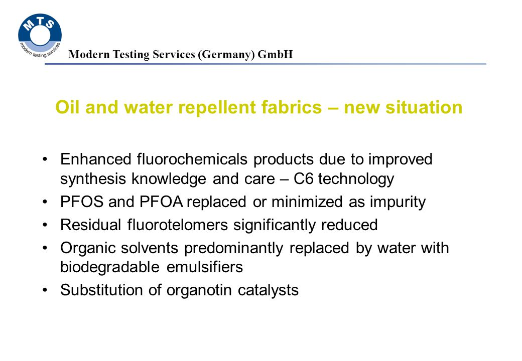Modern Testing Services (Germany) GmbH Enhanced fluorochemicals products due to improved synthesis knowledge and care – C6 technology PFOS and PFOA replaced or minimized as impurity Residual fluorotelomers significantly reduced Organic solvents predominantly replaced by water with biodegradable emulsifiers Substitution of organotin catalysts Oil and water repellent fabrics – new situation