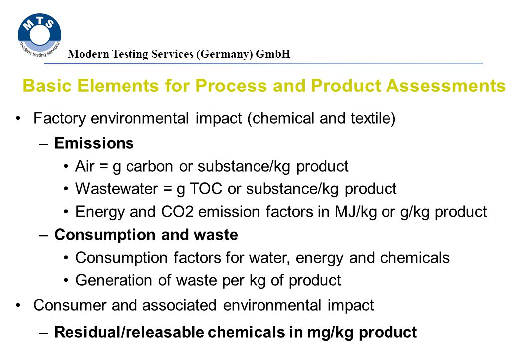Modern Testing Services (Germany) GmbH Basic Elements for Process and Product Assessments Factory environmental impact (chemical and textile) –Emissions Air = g carbon or substance/kg product Wastewater = g TOC or substance/kg product Energy and CO2 emission factors in MJ/kg or g/kg product –Consumption and waste Consumption factors for water, energy and chemicals Generation of waste per kg of product Consumer and associated environmental impact –Residual/releasable chemicals in mg/kg product