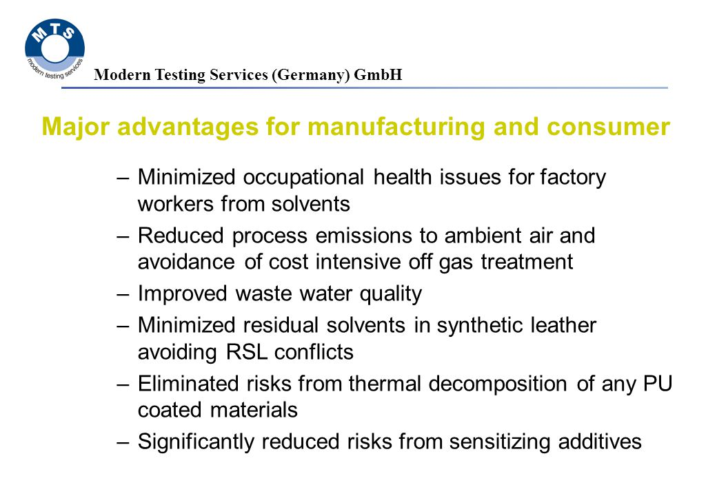 Modern Testing Services (Germany) GmbH Major advantages for manufacturing and consumer –Minimized occupational health issues for factory workers from solvents –Reduced process emissions to ambient air and avoidance of cost intensive off gas treatment –Improved waste water quality –Minimized residual solvents in synthetic leather avoiding RSL conflicts –Eliminated risks from thermal decomposition of any PU coated materials –Significantly reduced risks from sensitizing additives