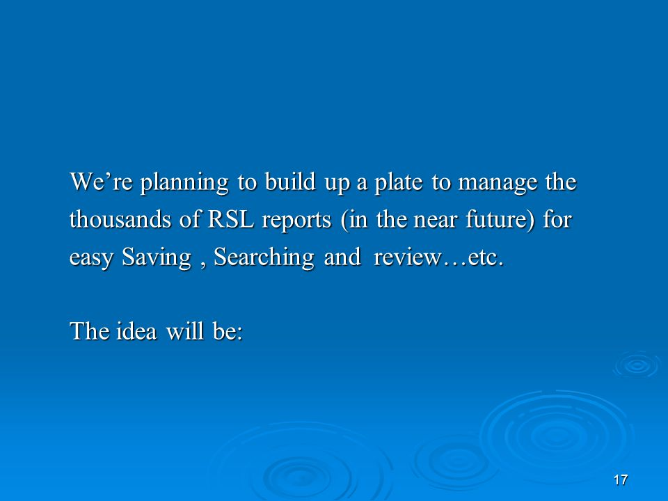 17 We're planning to build up a plate to manage the thousands of RSL reports (in the near future) for easy Saving, Searching and review…etc.