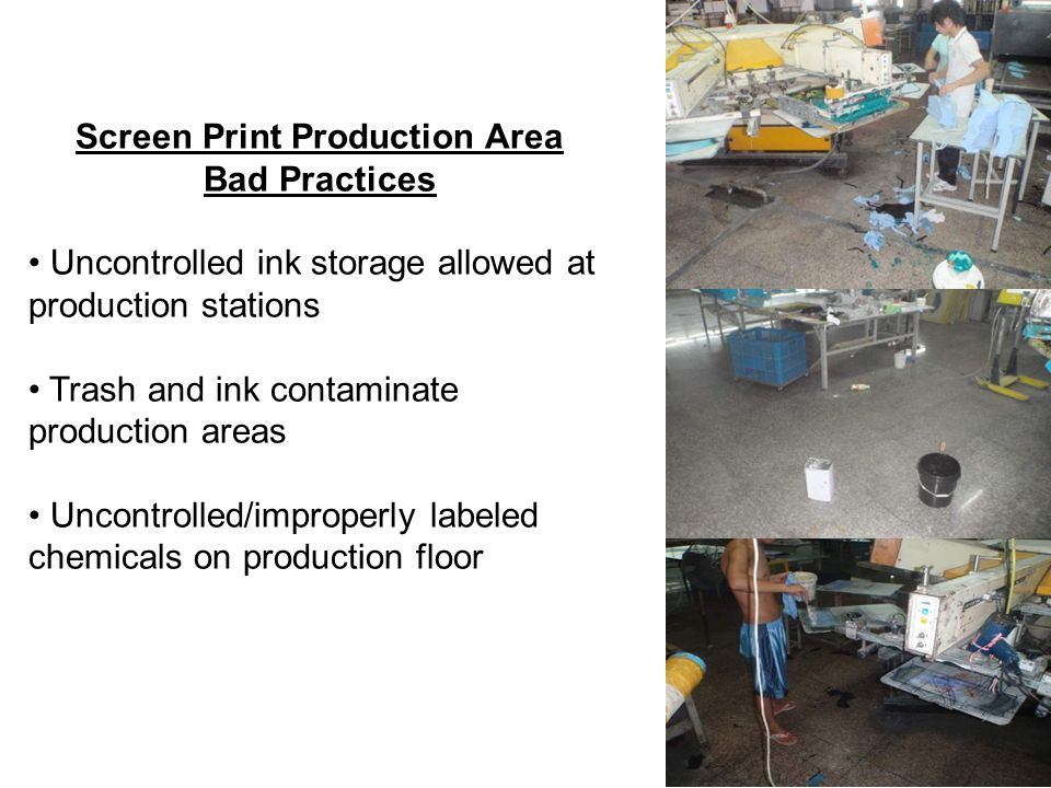 Screen Print Production Area Bad Practices Uncontrolled ink storage allowed at production stations Trash and ink contaminate production areas Uncontrolled/improperly labeled chemicals on production floor