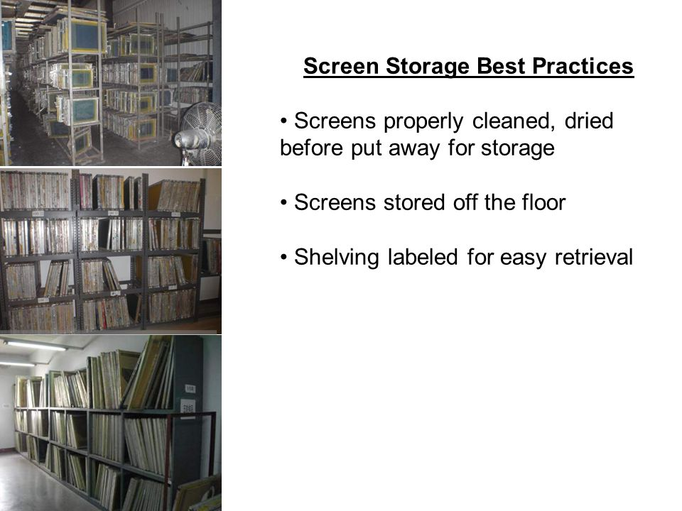 Screen Storage Best Practices Screens properly cleaned, dried before put away for storage Screens stored off the floor Shelving labeled for easy retrieval