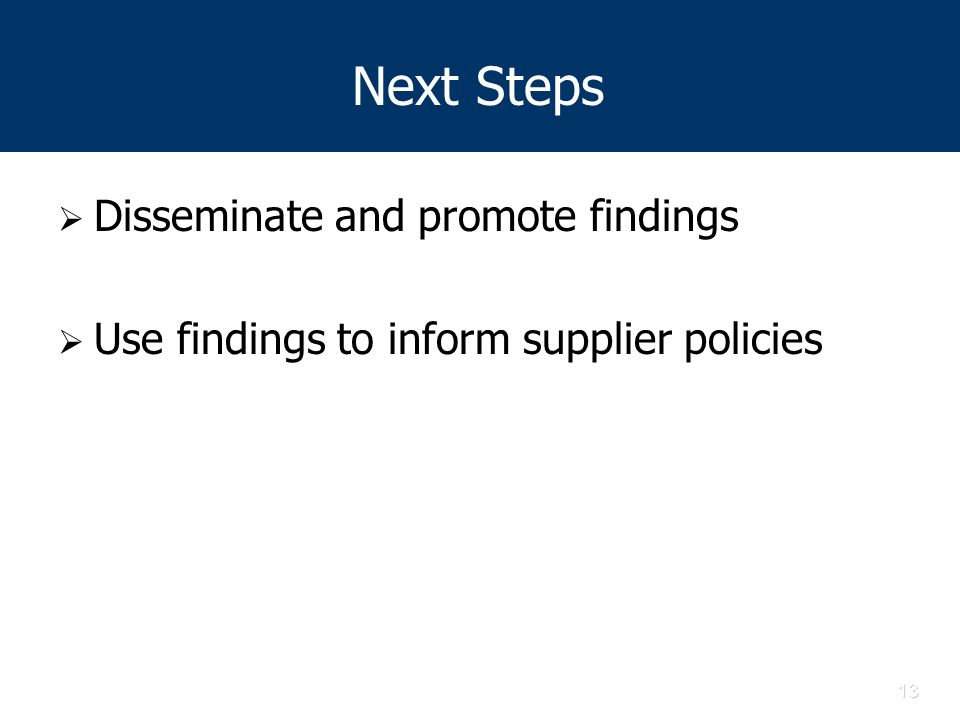 13 Next Steps  Disseminate and promote findings  Use findings to inform supplier policies