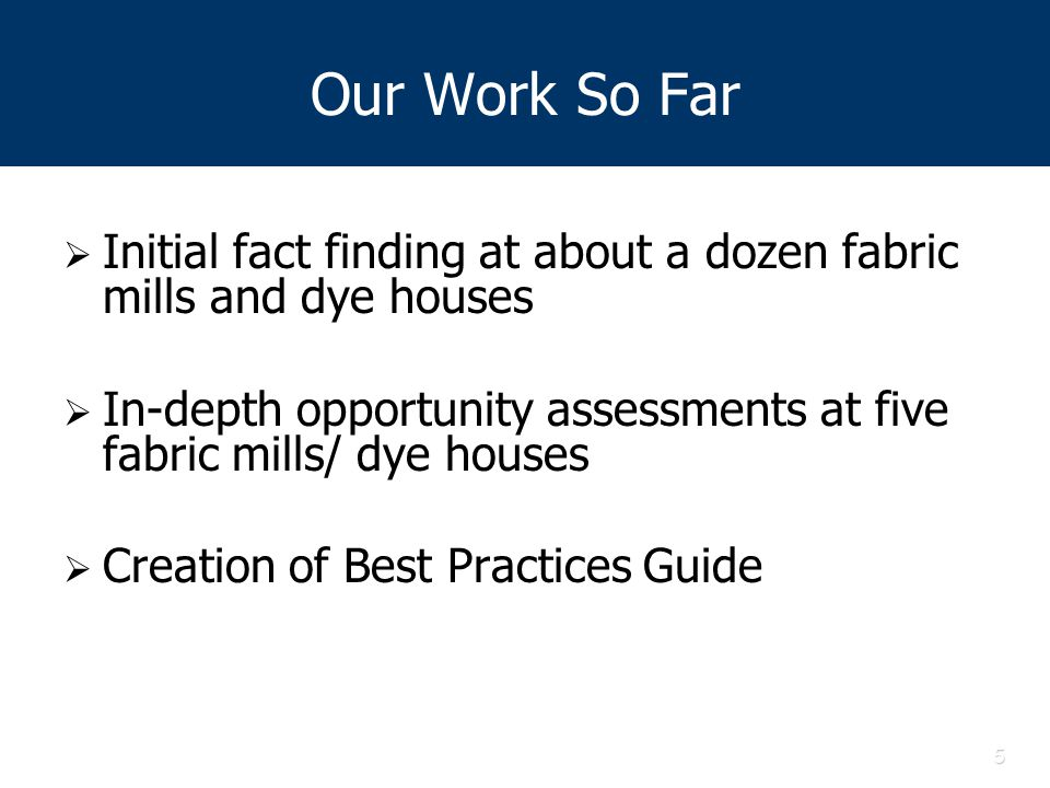 5 Our Work So Far  Initial fact finding at about a dozen fabric mills and dye houses  In-depth opportunity assessments at five fabric mills/ dye houses  Creation of Best Practices Guide