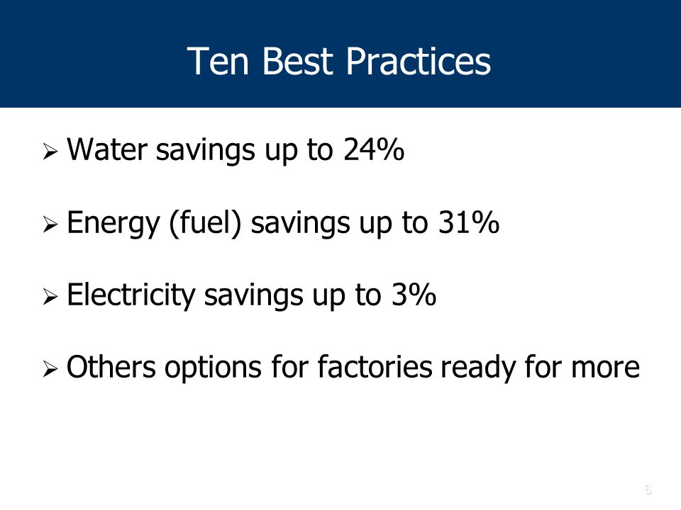 6 Ten Best Practices  Water savings up to 24%  Energy (fuel) savings up to 31%  Electricity savings up to 3%  Others options for factories ready for more