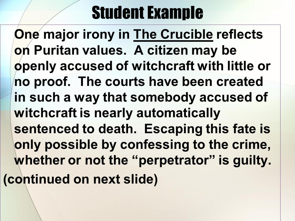 Student Example One major irony in The Crucible reflects on Puritan values. A citizen may be openly accused of witchcraft with little or no proof. The