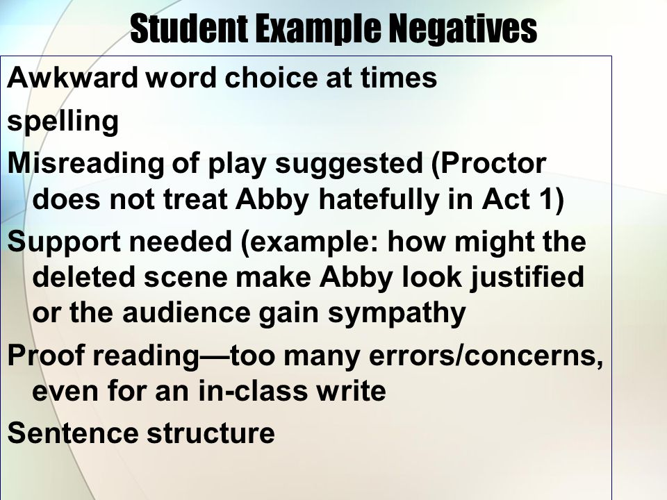 Student Example Negatives Awkward word choice at times spelling Misreading of play suggested (Proctor does not treat Abby hatefully in Act 1) Support