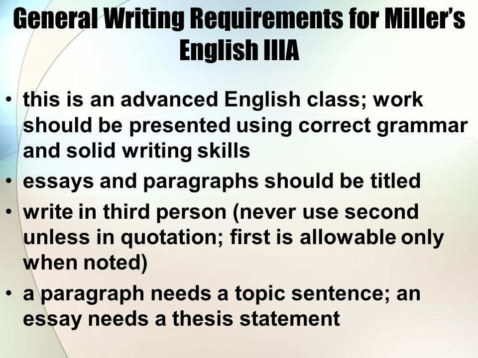 General Writing Requirements for Miller's English IIIA continued discuss literature in the present tense when responding to a prompt regarding literature with a paragraph or essay, always introduce the author (full name) and title— later the author may be referred to by his last name titles of major works (like The Crucible) are italicized or underlined (in-class writing); minor works are placed in quotations avoid absolutes—always, never, etcetera