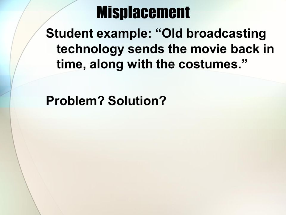"Misplacement Student example: ""Old broadcasting technology sends the movie back in time, along with the costumes."" Problem? Solution?"
