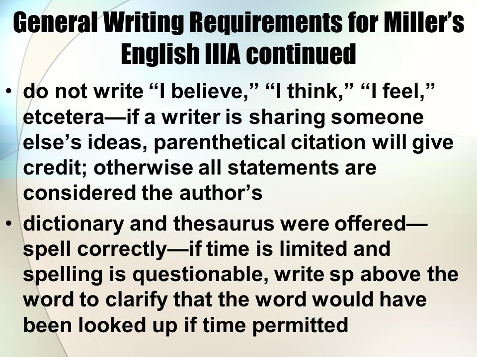 "General Writing Requirements for Miller's English IIIA continued do not write ""I believe,"" ""I think,"" ""I feel,"" etcetera—if a writer is sharing someon"