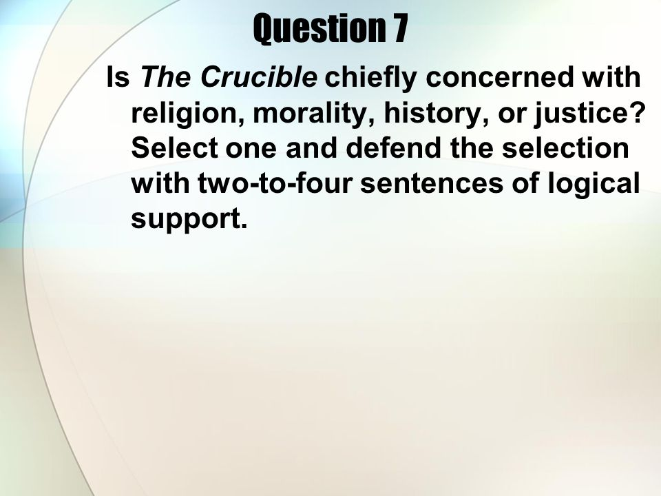 Question 7 Is The Crucible chiefly concerned with religion, morality, history, or justice? Select one and defend the selection with two-to-four senten